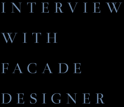 INTERVIEW WITH FACADE DESIGNER
